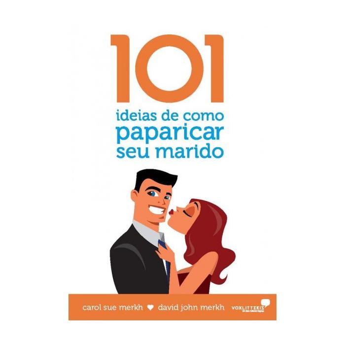 101 IDEIAS DE COMO PAPARICAR SEU MARIDO - Carol e David Markh - United Press